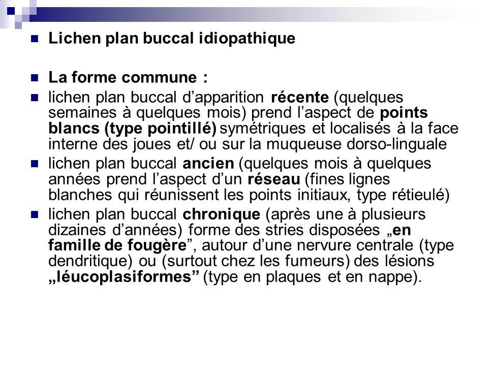 Lichen plan buccal idiopathique La forme commune : lichen plan buccal dapparition récente (quelques semaines à quelques mois) prend laspect de points