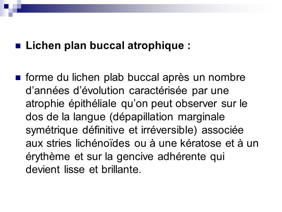 Lichen plan buccal hyperkératosique ou verruqueux : plaques kératosiques lisses, semblables à la leucoplasie plus fréquentes chez les fumeurs ou plaques verruqueuses (kératose très épaisse) rugueuses.