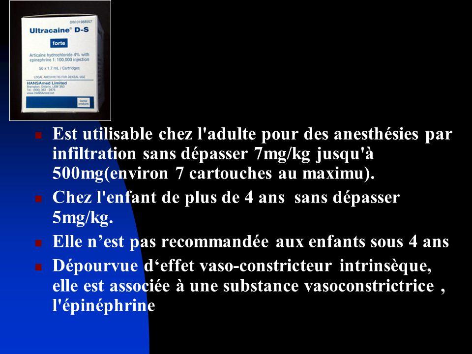Est utilisable chez l'adulte pour des anesthésies par infiltration sans dépasser 7mg/kg jusqu'à 500mg(environ 7 cartouches au maximu). Chez l'enfant d