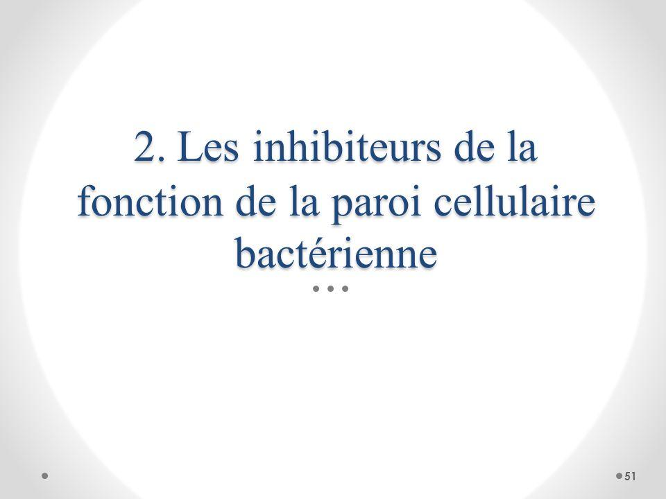 2. Les inhibiteurs de la fonction de la paroi cellulaire bactérienne 51