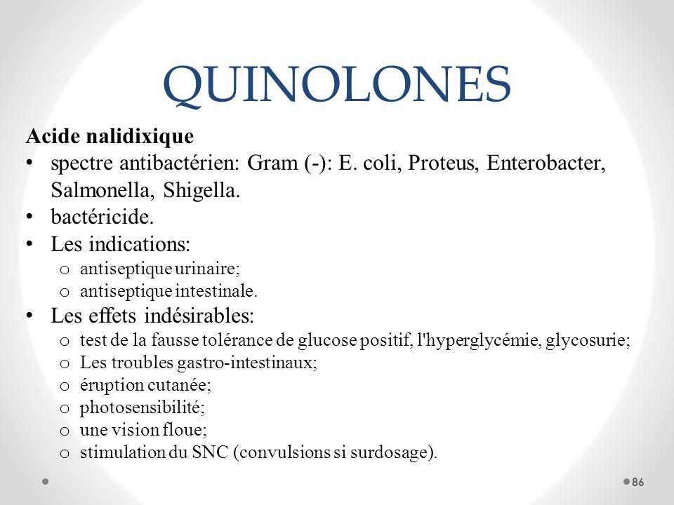 QUINOLONES Acide nalidixique spectre antibactérien: Gram (-): E. coli, Proteus, Enterobacter, Salmonella, Shigella. bactéricide. Les indications: o an