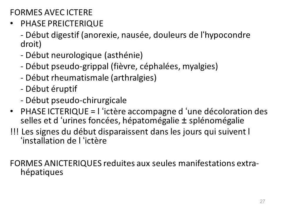 FORMES AVEC ICTERE PHASE PREICTERIQUE - Début digestif (anorexie, nausée, douleurs de l hypocondre droit) - Début neurologique (asthénie) - Début pseu