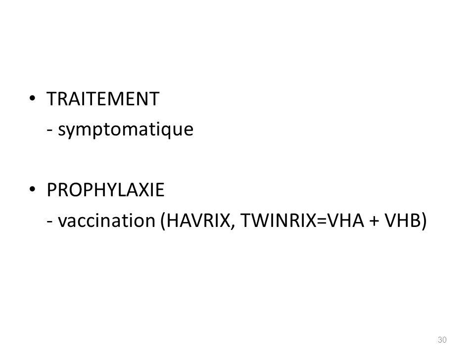 TRAITEMENT - symptomatique PROPHYLAXIE - vaccination (HAVRIX, TWINRIX=VHA + VHB) 30