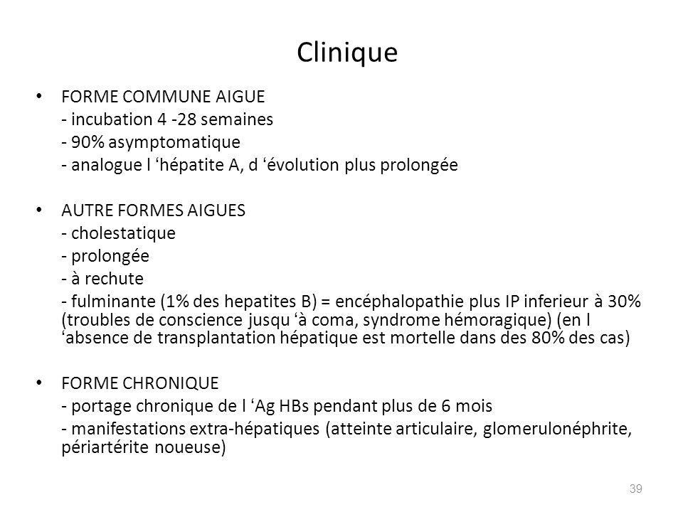 Clinique FORME COMMUNE AIGUE - incubation 4 -28 semaines - 90% asymptomatique - analogue l hépatite A, d évolution plus prolongée AUTRE FORMES AIGUES