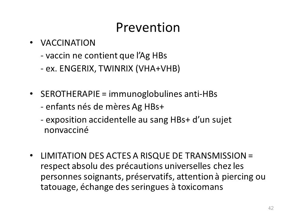 Prevention VACCINATION - vaccin ne contient que lAg HBs - ex. ENGERIX, TWINRIX (VHA+VHB) SEROTHERAPIE = immunoglobulines anti-HBs - enfants nés de mèr