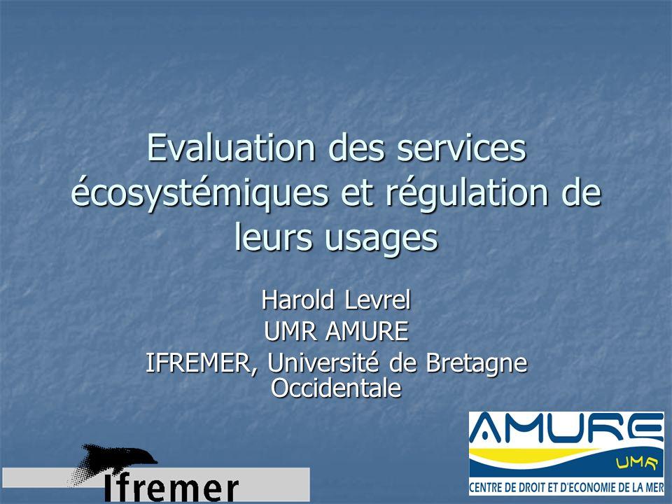 Evaluation des services écosystémiques et régulation de leurs usages Harold Levrel UMR AMURE IFREMER, Université de Bretagne Occidentale