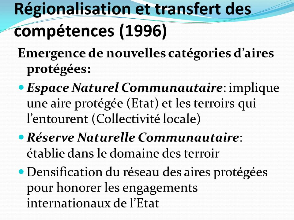 Régionalisation et transfert des compétences (1996) Emergence de nouvelles catégories daires protégées: Espace Naturel Communautaire: implique une aire protégée (Etat) et les terroirs qui lentourent (Collectivité locale) Réserve Naturelle Communautaire: établie dans le domaine des terroir Densification du réseau des aires protégées pour honorer les engagements internationaux de lEtat