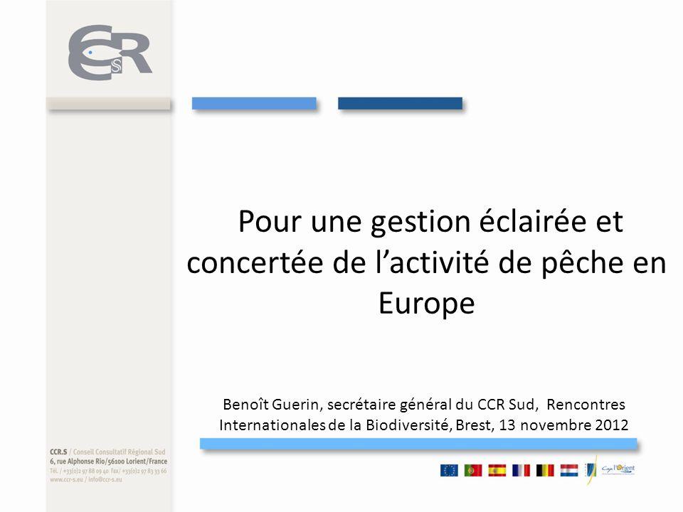 Pour une gestion éclairée et concertée de lactivité de pêche en Europe Benoît Guerin, secrétaire général du CCR Sud, Rencontres Internationales de la Biodiversité, Brest, 13 novembre 2012