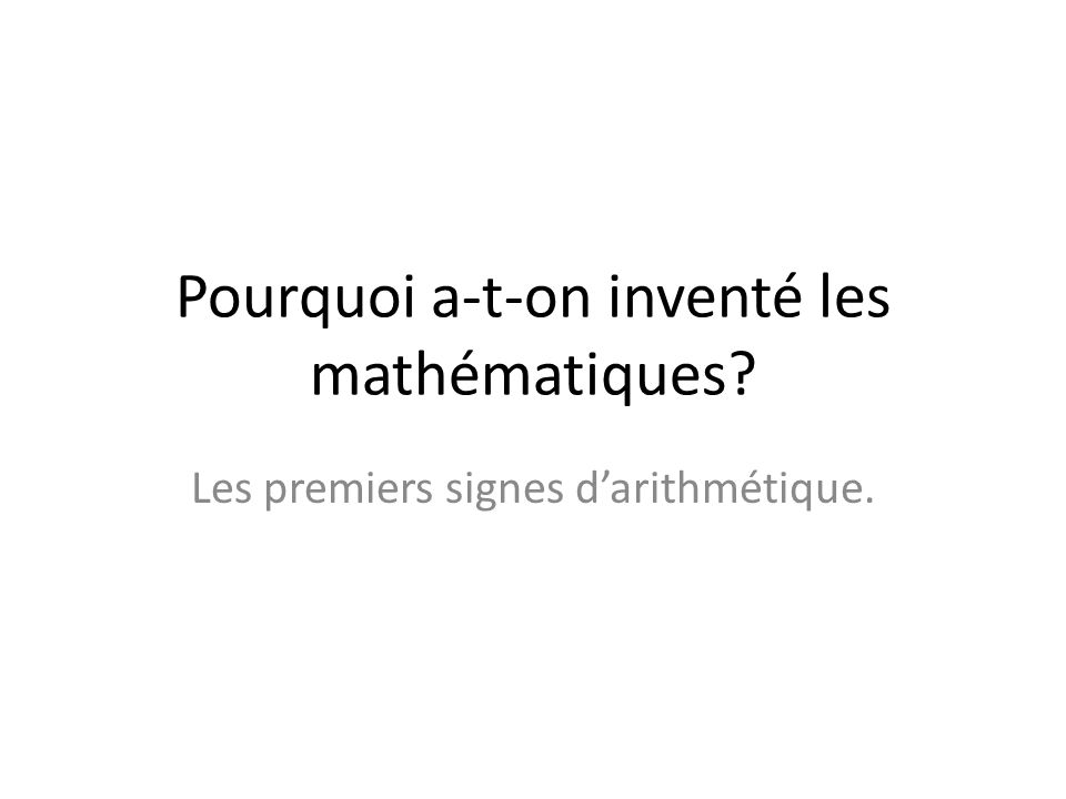 Pourquoi a-t-on inventé les mathématiques? Les premiers signes darithmétique.