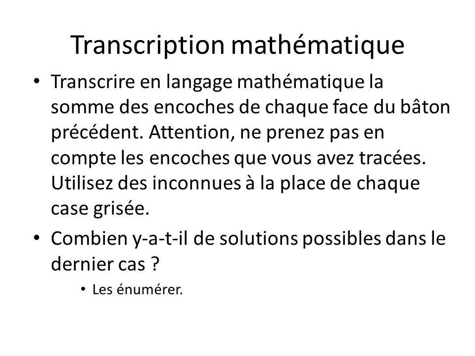 Transcription mathématique Transcrire en langage mathématique la somme des encoches de chaque face du bâton précédent. Attention, ne prenez pas en com