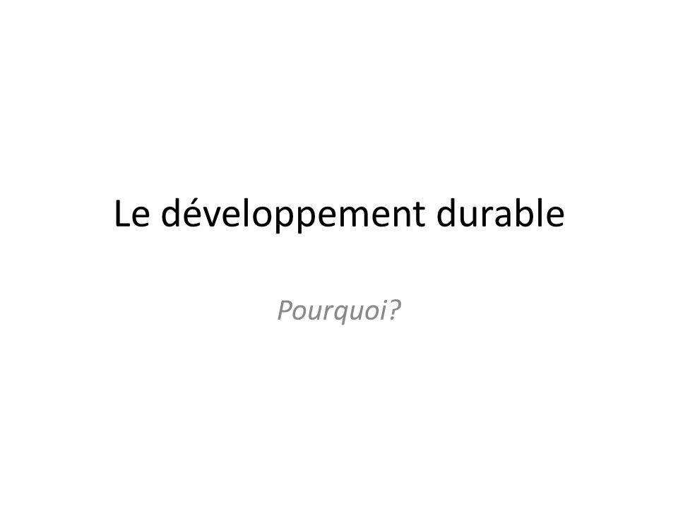 Le développement durable Pourquoi?
