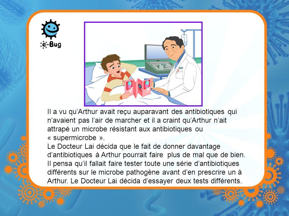 Il a vu quArthur avait reçu auparavant des antibiotiques qui navaient pas lair de marcher et il a craint quArthur nait attrapé un microbe résistant aux antibiotiques ou « supermicrobe ».