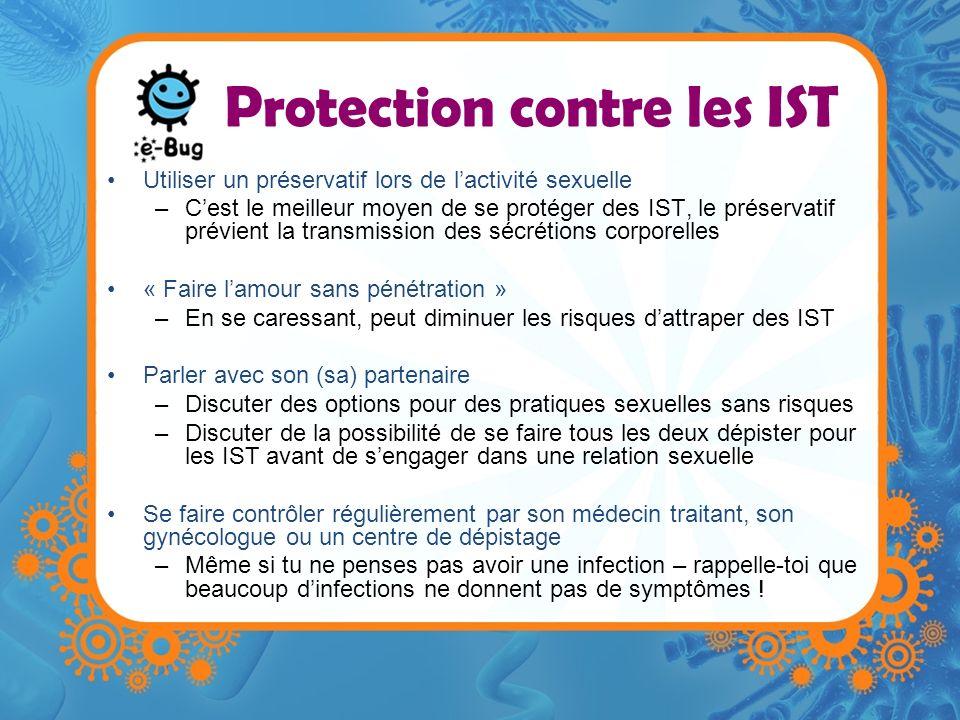 Protection contre les IST Utiliser un préservatif lors de lactivité sexuelle –Cest le meilleur moyen de se protéger des IST, le préservatif prévient l