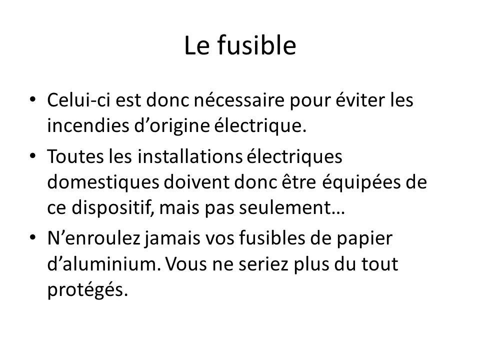 Le fusible Celui-ci est donc nécessaire pour éviter les incendies dorigine électrique. Toutes les installations électriques domestiques doivent donc ê