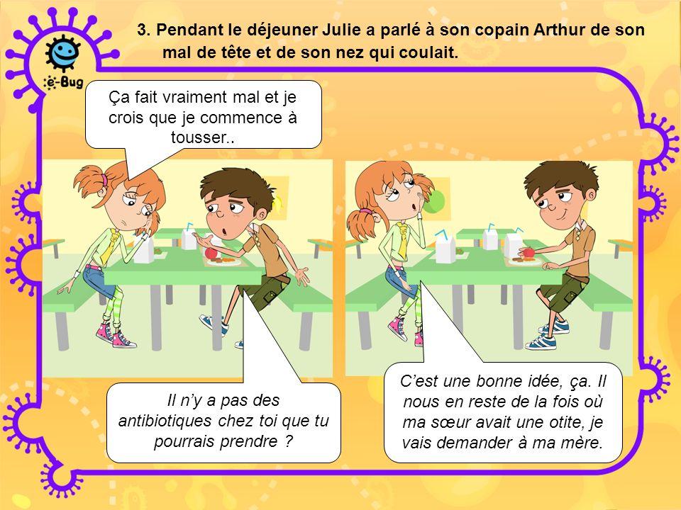 3. Pendant le déjeuner Julie a parlé à son copain Arthur de son mal de tête et de son nez qui coulait. Ça fait vraiment mal et je crois que je commenc