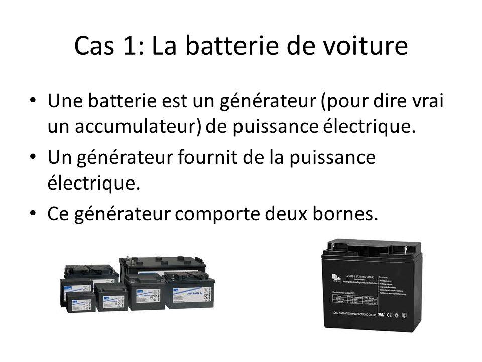 Cas 1: La batterie de voiture Une batterie est un générateur (pour dire vrai un accumulateur) de puissance électrique. Un générateur fournit de la pui