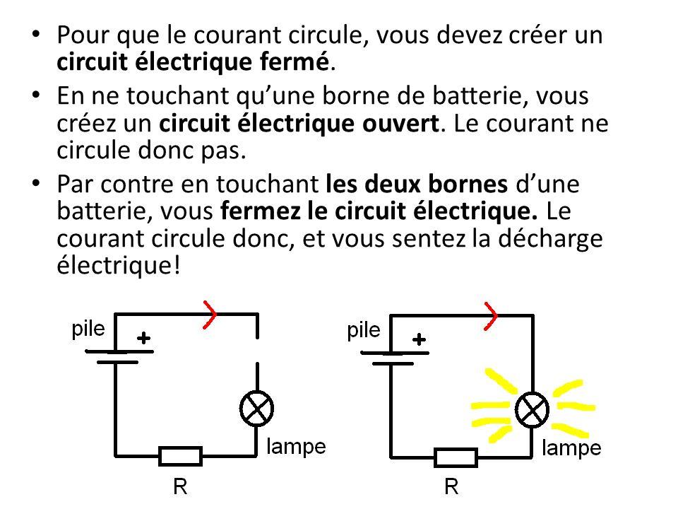 Pour que le courant circule, vous devez créer un circuit électrique fermé. En ne touchant quune borne de batterie, vous créez un circuit électrique ou