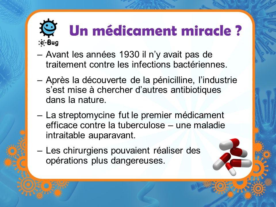 Un médicament miracle ? –Avant les années 1930 il ny avait pas de traitement contre les infections bactériennes. –Après la découverte de la pénicillin