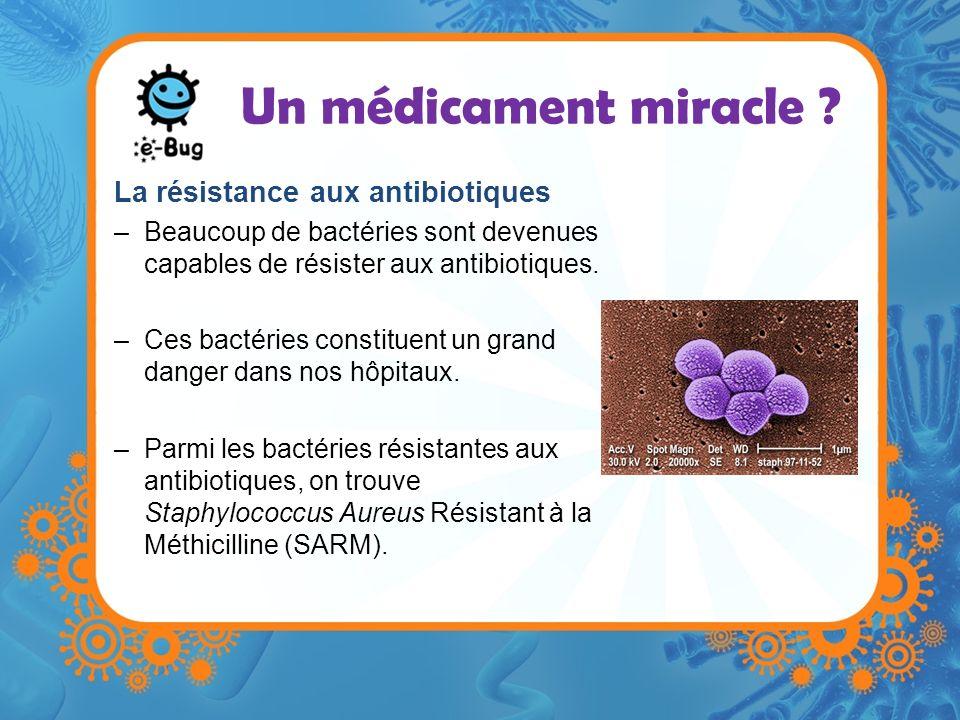 Un médicament miracle ? La résistance aux antibiotiques –Beaucoup de bactéries sont devenues capables de résister aux antibiotiques. –Ces bactéries co