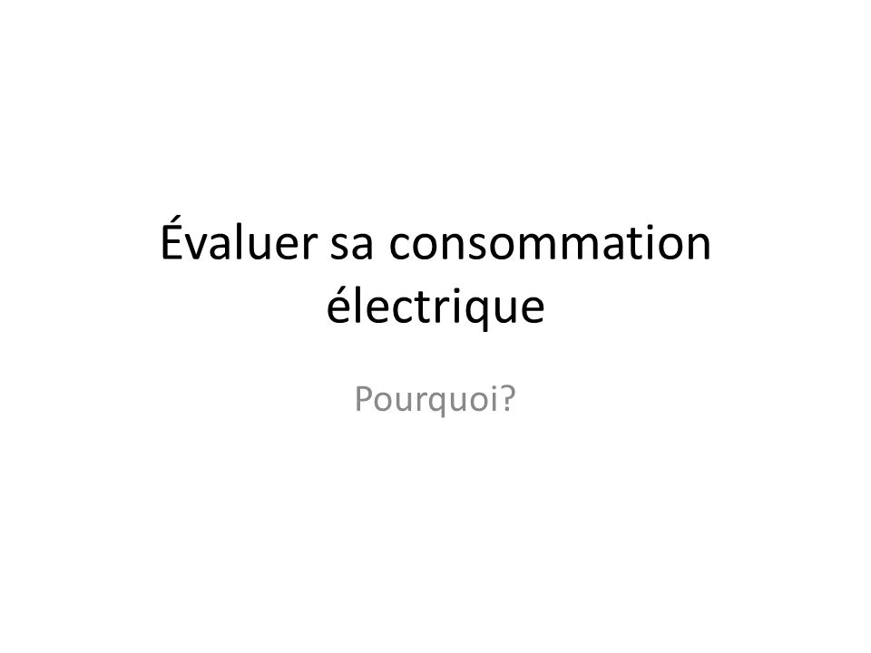 Évaluer sa consommation électrique Pourquoi?
