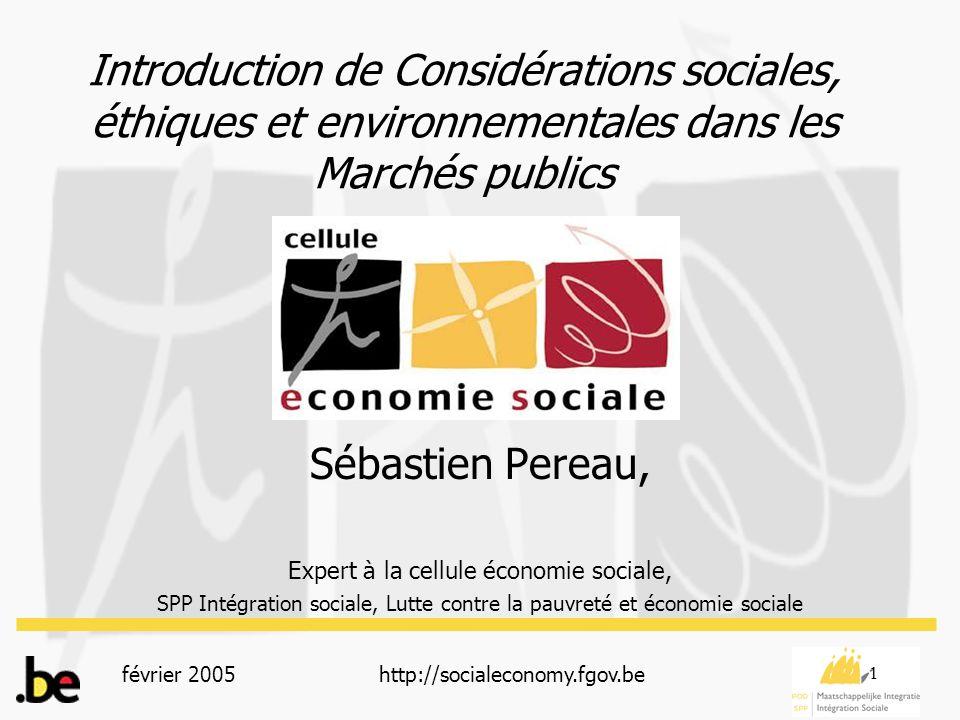 février 2005http://socialeconomy.fgov.be 1 Introduction de Considérations sociales, éthiques et environnementales dans les Marchés publics Sébastien Pereau, Expert à la cellule économie sociale, SPP Intégration sociale, Lutte contre la pauvreté et économie sociale