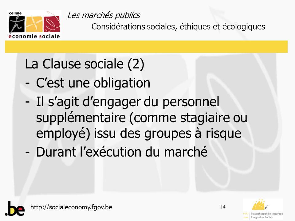Les marchés publics http://socialeconomy.fgov.be 14 La Clause sociale (2) -Cest une obligation -Il sagit dengager du personnel supplémentaire (comme stagiaire ou employé) issu des groupes à risque -Durant lexécution du marché Considérations sociales, éthiques et écologiques