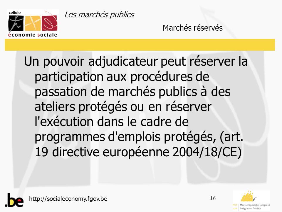 Les marchés publics http://socialeconomy.fgov.be 16 Un pouvoir adjudicateur peut réserver la participation aux procédures de passation de marchés publics à des ateliers protégés ou en réserver l exécution dans le cadre de programmes d emplois protégés, (art.