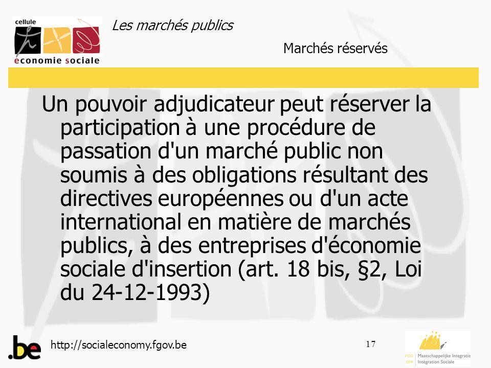 Les marchés publics http://socialeconomy.fgov.be 17 Un pouvoir adjudicateur peut réserver la participation à une procédure de passation d un marché public non soumis à des obligations résultant des directives européennes ou d un acte international en matière de marchés publics, à des entreprises d économie sociale d insertion (art.