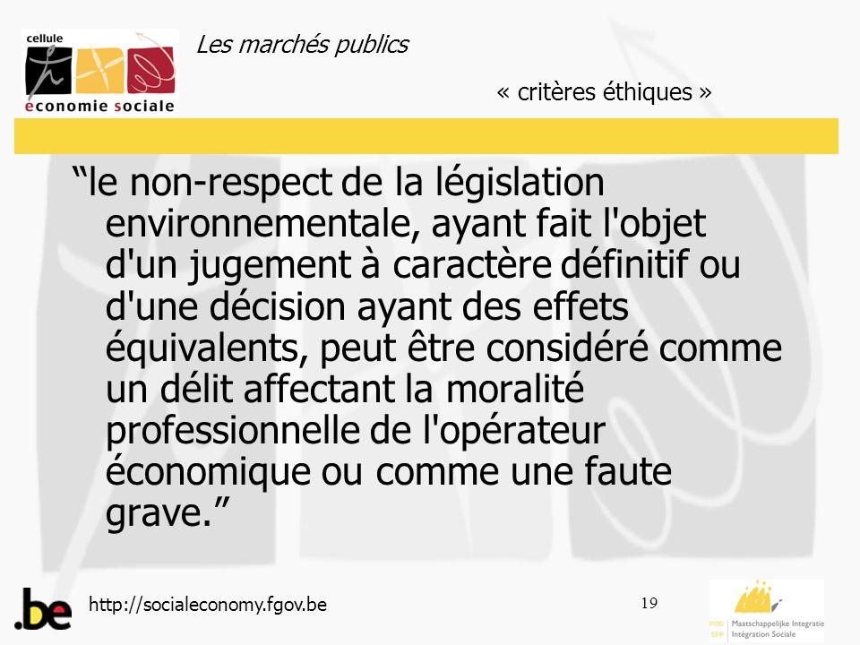 Les marchés publics http://socialeconomy.fgov.be 19 le non-respect de la législation environnementale, ayant fait l objet d un jugement à caractère définitif ou d une décision ayant des effets équivalents, peut être considéré comme un délit affectant la moralité professionnelle de l opérateur économique ou comme une faute grave.