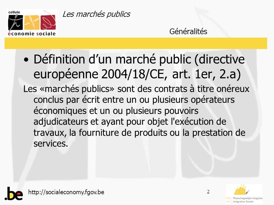 Les marchés publics http://socialeconomy.fgov.be 3 Les marchés publics sont régis par des réglementations : La directive européenne 2004/18/CE du Parlement européen et du Conseil du 31 mars 2004 La Loi du 24 décembre 1993 relative aux marchés publics et à certains marchés de travaux, de fourniture et de services Généralités