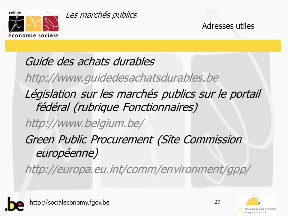 Les marchés publics http://socialeconomy.fgov.be 20 Adresses utiles Guide des achats durables http://www.guidedesachatsdurables.be Législation sur les marchés publics sur le portail fédéral (rubrique Fonctionnaires) http://www.belgium.be/ Green Public Procurement (Site Commission européenne) http://europa.eu.int/comm/environment/gpp/
