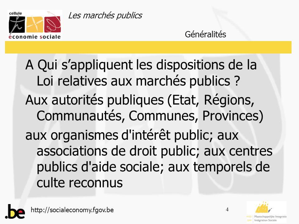 Les marchés publics http://socialeconomy.fgov.be 4 A Qui sappliquent les dispositions de la Loi relatives aux marchés publics ? Aux autorités publique