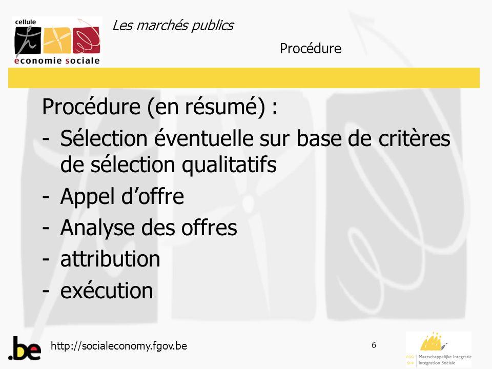 Les marchés publics http://socialeconomy.fgov.be 6 Procédure (en résumé) : -Sélection éventuelle sur base de critères de sélection qualitatifs -Appel doffre -Analyse des offres -attribution -exécution Procédure