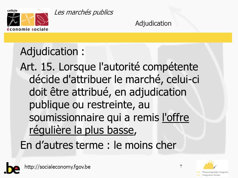 Les marchés publics http://socialeconomy.fgov.be 7 Adjudication : Art. 15. Lorsque l'autorité compétente décide d'attribuer le marché, celui-ci doit ê