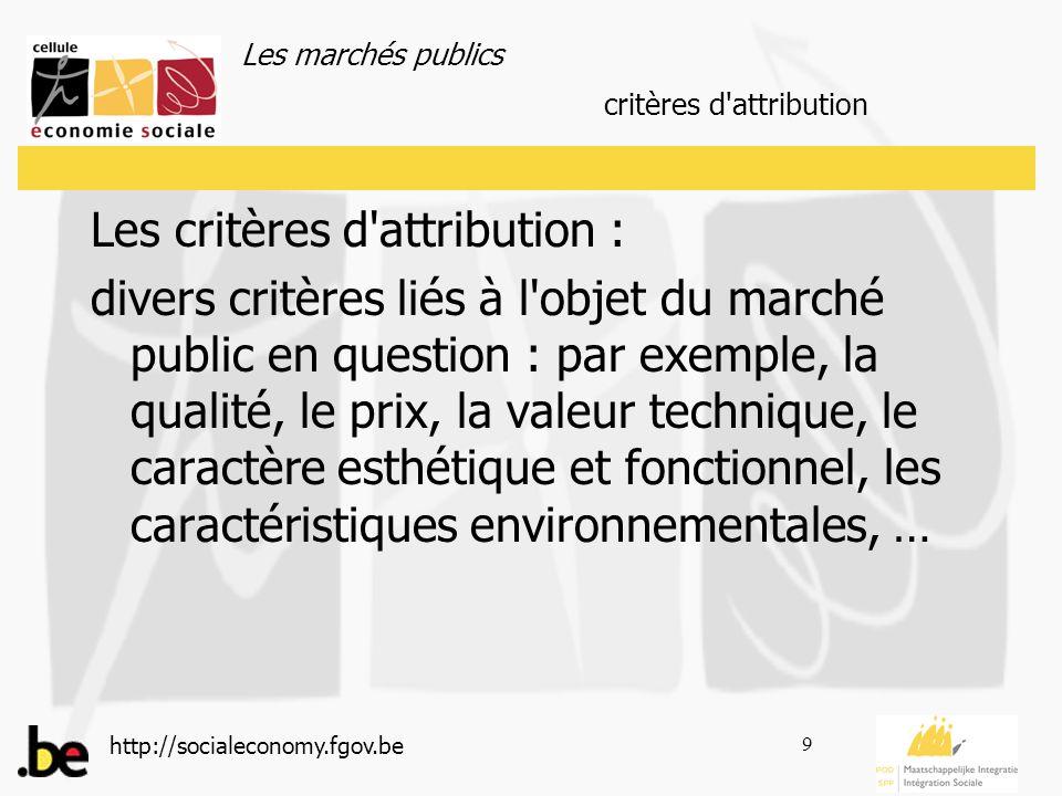 Les marchés publics http://socialeconomy.fgov.be 9 Les critères d attribution : divers critères liés à l objet du marché public en question : par exemple, la qualité, le prix, la valeur technique, le caractère esthétique et fonctionnel, les caractéristiques environnementales, … critères d attribution