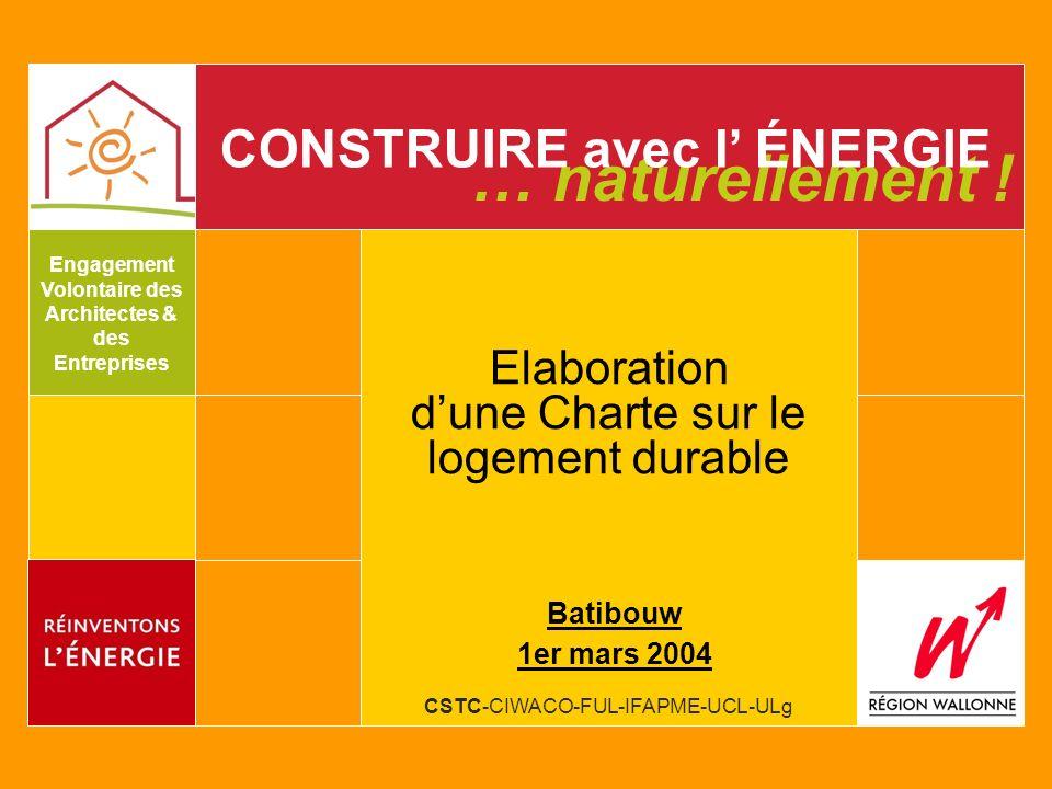 CSTC-CIWACO-FUL-IFAPME-UCL-ULg … naturellement ! CONSTRUIRE avec l ÉNERGIE Engagement Volontaire des Architectes & des Entreprises Elaboration dune Ch
