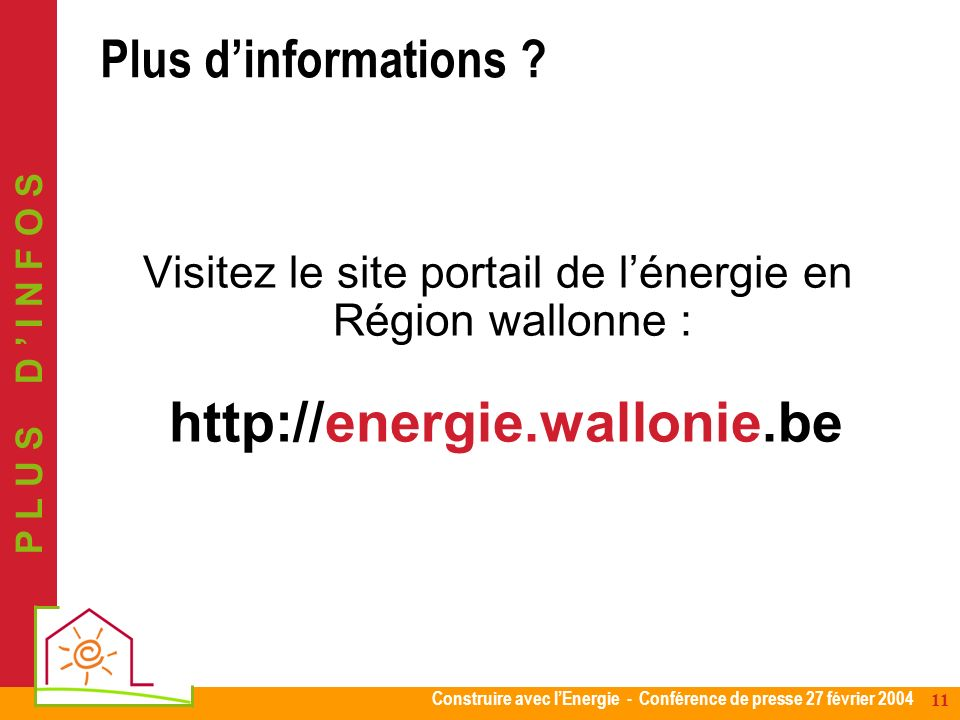 Construire avec lEnergie - Conférence de presse 27 février 2004 11 Visitez le site portail de lénergie en Région wallonne : http://energie.wallonie.be