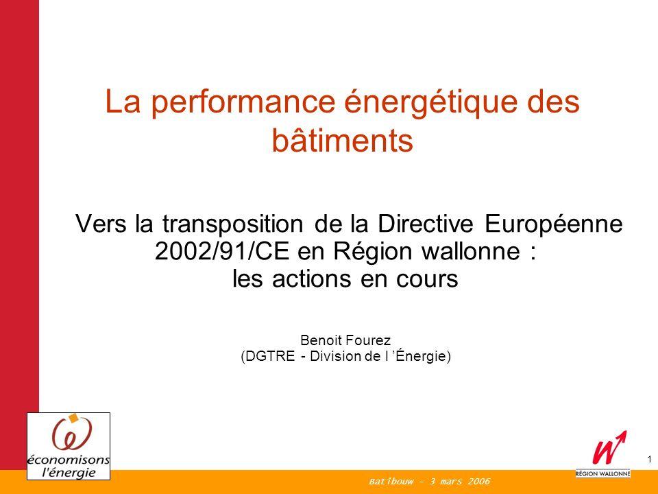 Batibouw - 3 mars 2006 1 Vers la transposition de la Directive Européenne 2002/91/CE en Région wallonne : les actions en cours Benoit Fourez (DGTRE - Division de l Énergie) La performance énergétique des bâtiments