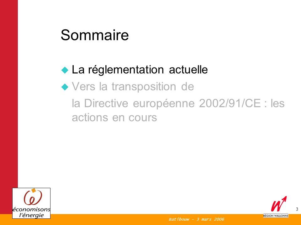 Batibouw - 3 mars 2006 3 Sommaire La réglementation actuelle Vers la transposition de la Directive européenne 2002/91/CE : les actions en cours
