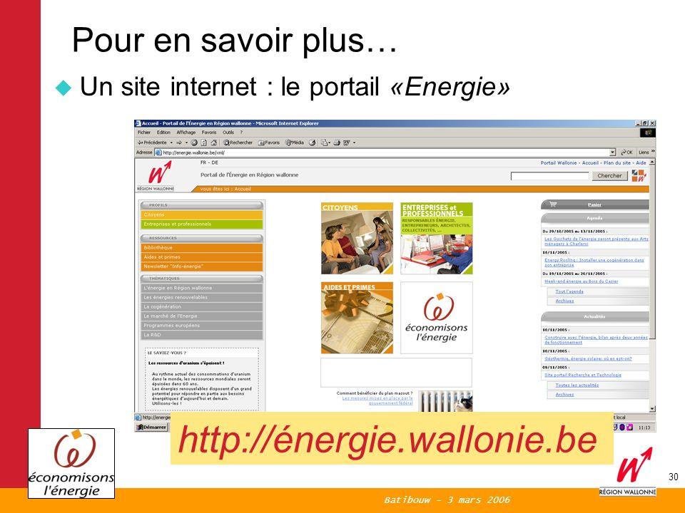 Batibouw - 3 mars 2006 30 Pour en savoir plus… Un site internet : le portail «Energie» http://énergie.wallonie.be