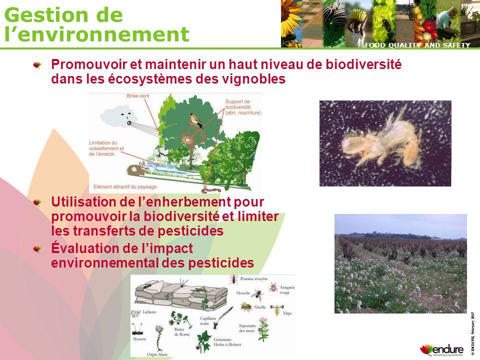 © ENDURE, February 2007 FOOD QUALITY AND SAFETY © ENDURE, February 2007 FOOD QUALITY AND SAFETY Gestion de lenvironnement Promouvoir et maintenir un haut niveau de biodiversité dans les écosystèmes des vignobles Utilisation de lenherbement pour promouvoir la biodiversité et limiter les transferts de pesticides Évaluation de limpact environnemental des pesticides