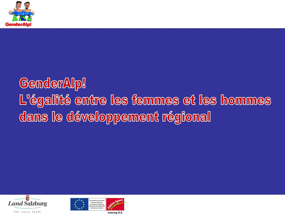 Les données Durée2005 – 2007 Budget 2,3 M ProgrammeEFRE, Interreg IIIB Alpine Space Sujets clés« Mainstreaming du genre » dans ladministration Gender Planning Gender Budgeting Réseau dadministrations Structures des Chef de file Land Salzburg + partenaires11 partenaires + 12 observateurs GenderAlp.