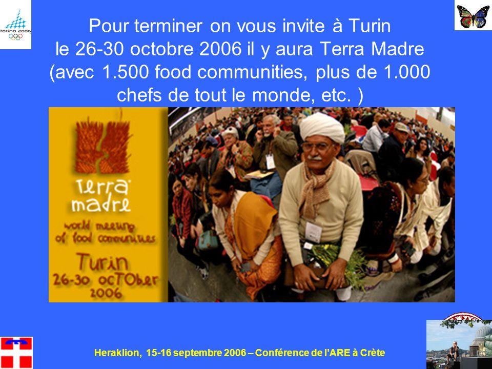 Heraklion, 15-16 septembre 2006 – Conférence de lARE à Crète 30 Pour terminer on vous invite à Turin le 26-30 octobre 2006 il y aura Terra Madre (avec 1.500 food communities, plus de 1.000 chefs de tout le monde, etc.