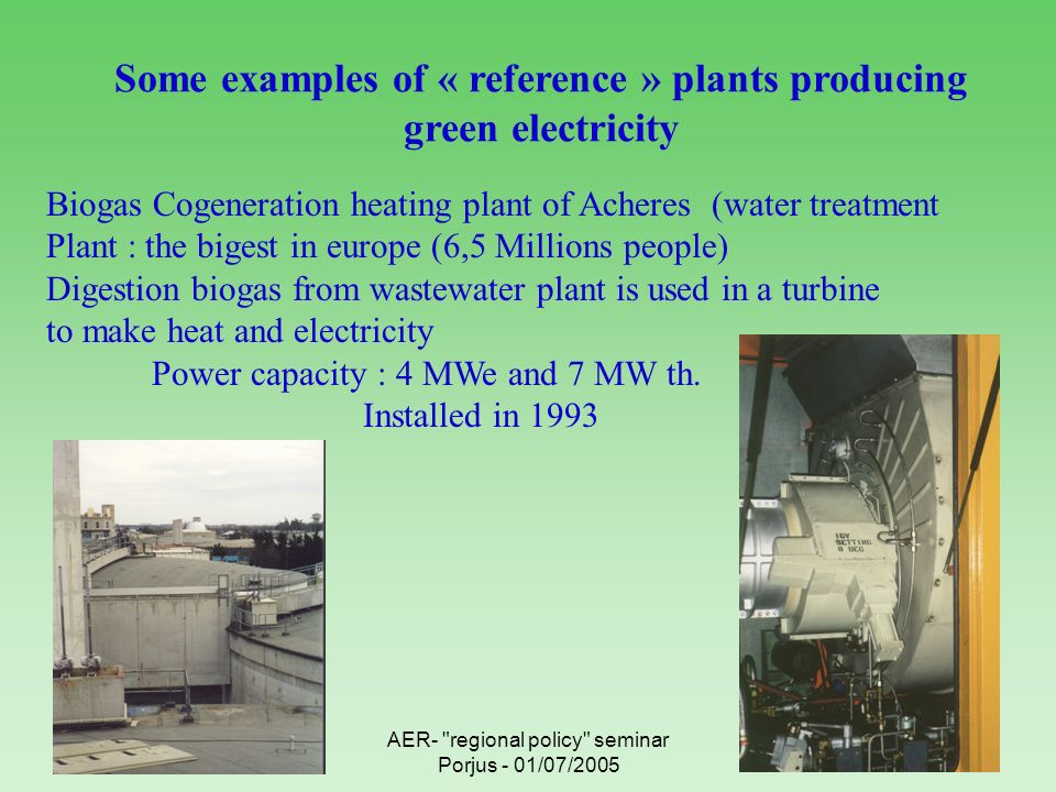 AER- regional policy seminar Porjus - 01/07/2005 Some examples of « reference » plants producing green electricity Biogas Cogeneration heating plant of Acheres (water treatment Plant : the bigest in europe (6,5 Millions people) Digestion biogas from wastewater plant is used in a turbine to make heat and electricity Power capacity : 4 MWe and 7 MW th.