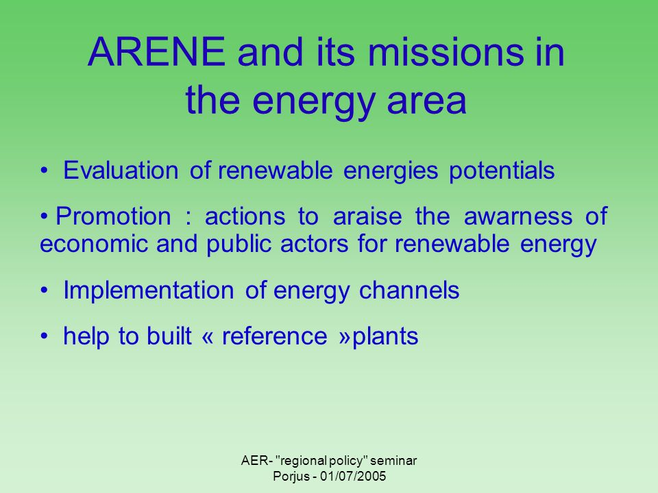 AER- regional policy seminar Porjus - 01/07/2005 ARENE and its missions in the energy area Evaluation of renewable energies potentials Promotion : actions to araise the awarness of economic and public actors for renewable energy Implementation of energy channels help to built « reference »plants