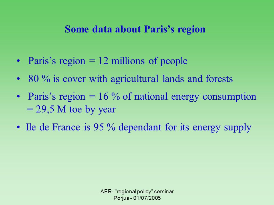 AER- regional policy seminar Porjus - 01/07/2005 Some data about Pariss region Some data about Pariss region Pariss region = 12 millions of people 80 % is cover with agricultural lands and forests Pariss region = 16 % of national energy consumption = 29,5 M toe by year Ile de France is 95 % dependant for its energy supply