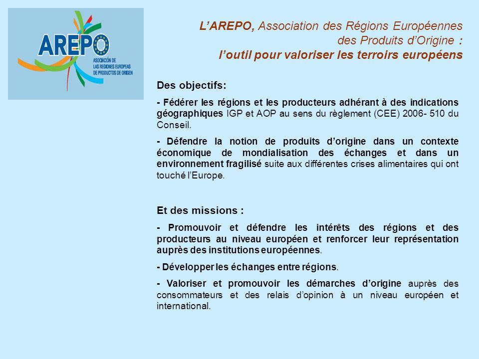 LAREPO, Association des Régions Européennes des Produits dOrigine : loutil pour valoriser les terroirs européens Des objectifs: - Fédérer les régions