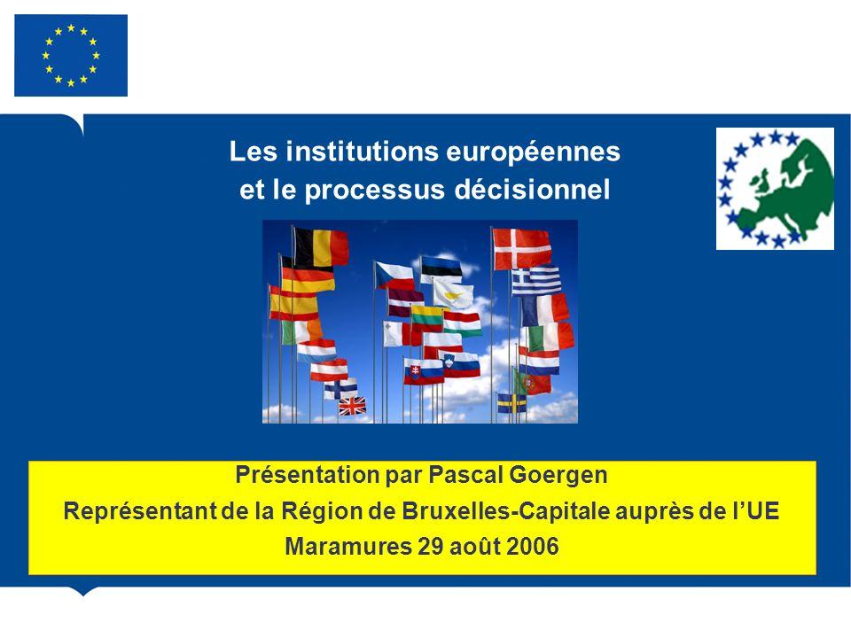 Les institutions européennes et le processus décisionnel Présentation par Pascal Goergen Représentant de la Région de Bruxelles-Capitale auprès de lUE