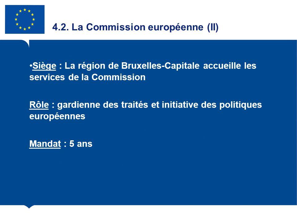 4.2. La Commission européenne (II) Siège : La région de Bruxelles-Capitale accueille les services de la Commission Rôle : gardienne des traités et ini