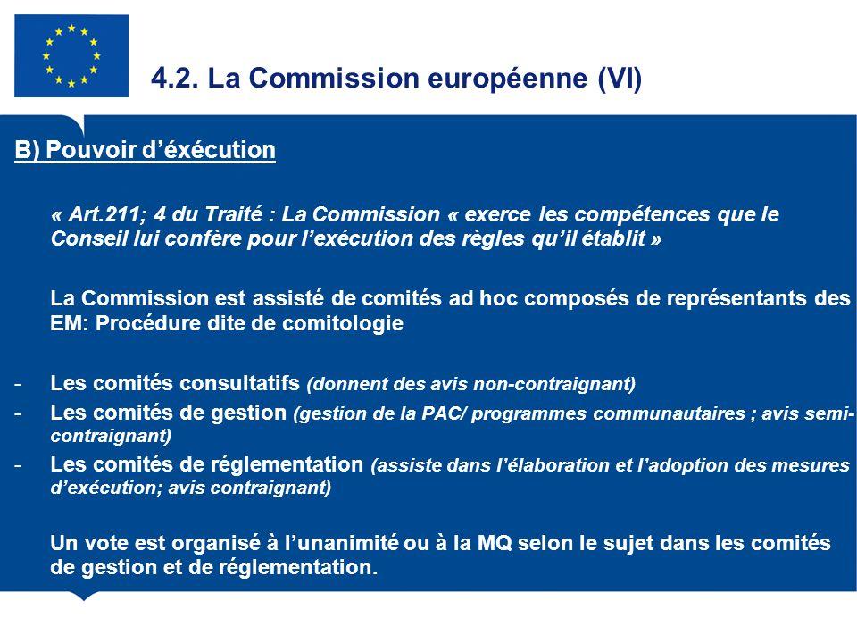 4.2. La Commission européenne (VI) B) Pouvoir déxécution « Art.211; 4 du Traité : La Commission « exerce les compétences que le Conseil lui confère po